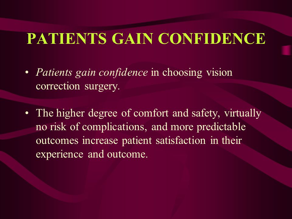 PATIENTS GAIN CONFIDENCE Patients gain confidence in choosing vision correction surgery. The higher degree of comfort and safety, virtually no risk of
