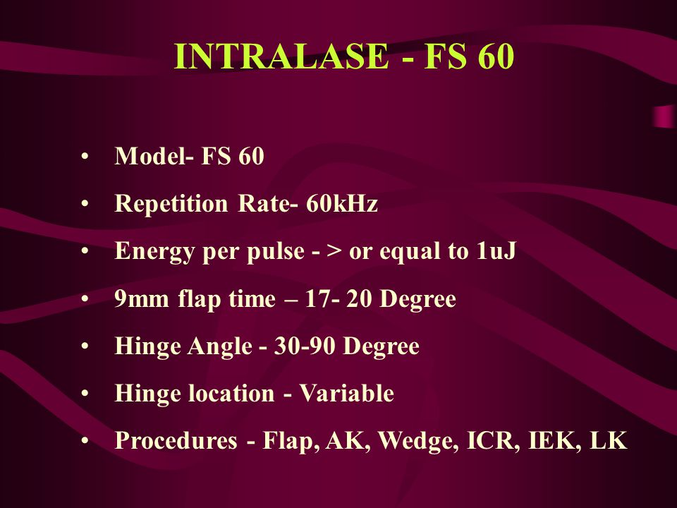 Flap Shape - Planar Visual Procedure Control - Yes Cut Direction - Interface first Focus - X, Y, Z Flap Thickness Control - Computer 90-400 uM Diameter Control - Computer Cut Pattern - Raster/Spiral Side cut angle - Computer 30-90 INTRALASE - FS 60