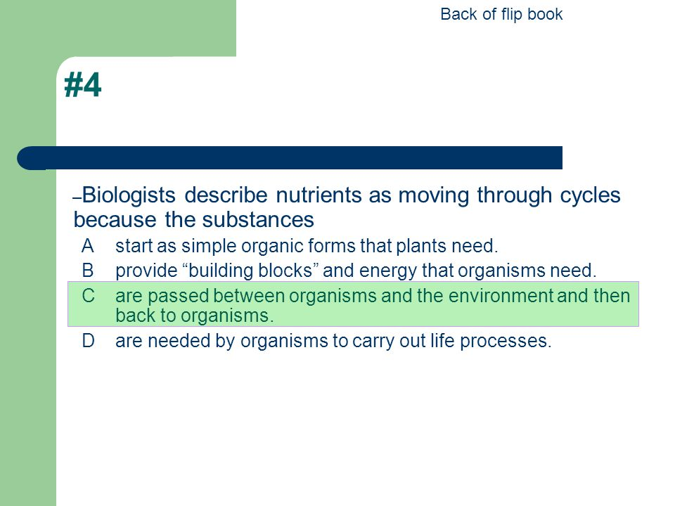 """#4 – Biologists describe nutrients as moving through cycles because the substances Astart as simple organic forms that plants need. Bprovide """"building"""