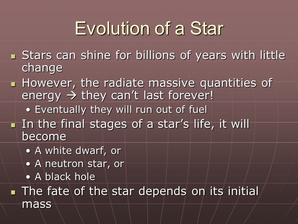 Evolution of a Star Stars can shine for billions of years with little change Stars can shine for billions of years with little change However, the rad