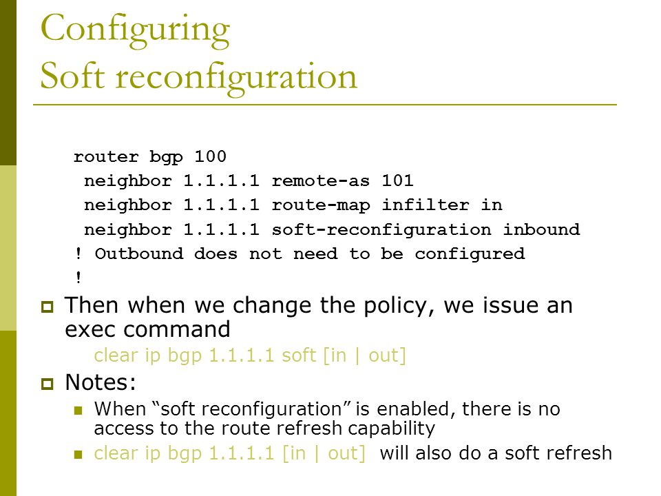 Soft Reconfiguration  Now deprecated — but:  Router normally stores prefixes which have been received from peer after policy application Enabling soft-reconfiguration means router also stores prefixes/attributes received prior to any policy application Uses more memory to keep prefixes whose attributes have been changed or have not been accepted  Only useful now when operator requires to know which prefixes have been sent to a router prior to the application of any inbound policy