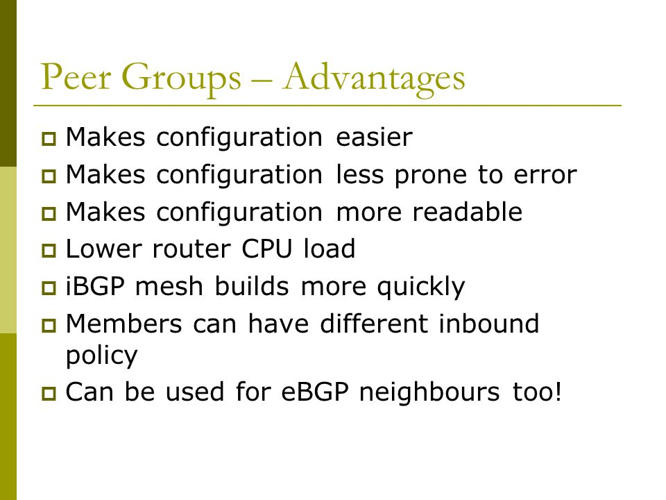Peer Groups  Without peer groups iBGP neighbours receive same update Large iBGP mesh slow to build Router CPU wasted on repeat calculations  Solution – peer groups.