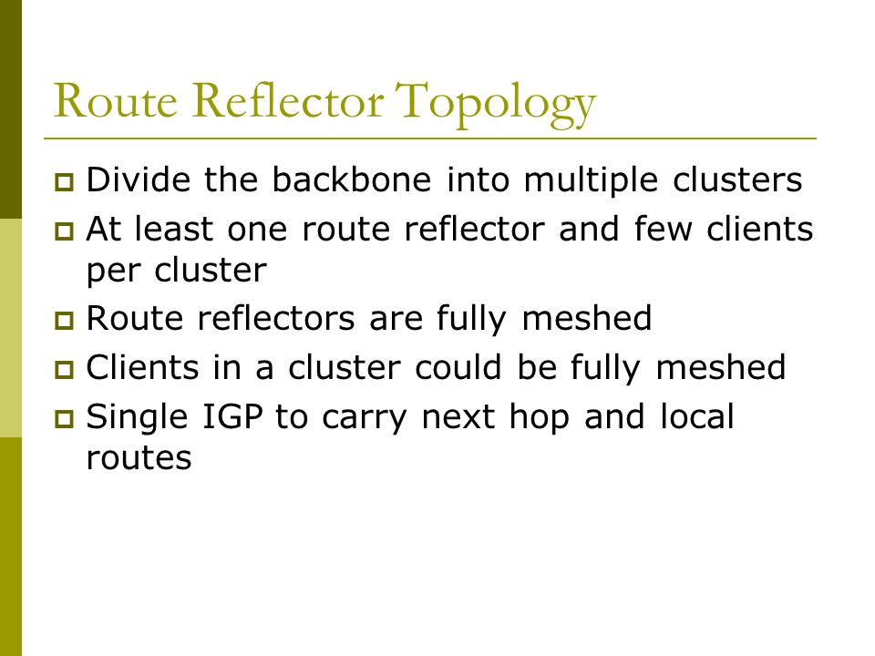 AS 100 A BC Clients Reflectors  Reflector receives path from clients and non- clients  Selects best path  If best path is from client, reflect to other clients and non-clients  If best path is from non-client, reflect to clients only  Non-meshed clients  Described in RFC4456