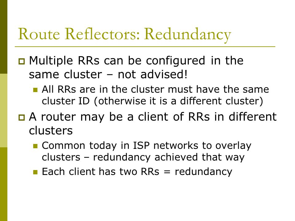 Route Reflectors: Loop Avoidance  Originator_ID attribute Carries the RID of the originator of the route in the local AS (created by the RR)  Cluster_list attribute The local cluster-id is added when the update is sent by the RR Cluster-id is router-id (address of loopback) Do NOT use bgp cluster-id x.x.x.x