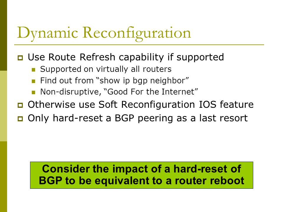 Route Refresh Capability  Facilitates non-disruptive policy changes  No configuration is needed Automatically negotiated at peer establishment  No additional memory is used  Requires peering routers to support route refresh capability – RFC2918  clear ip bgp x.x.x.x [soft] in tells peer to resend full BGP announcement  clear ip bgp x.x.x.x [soft] out resends full BGP announcement to peer
