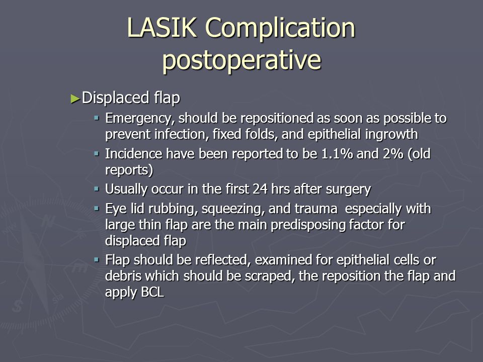 LASIK Complication postoperative ► Displaced flap  Emergency, should be repositioned as soon as possible to prevent infection, fixed folds, and epithelial ingrowth  Incidence have been reported to be 1.1% and 2% (old reports)  Usually occur in the first 24 hrs after surgery  Eye lid rubbing, squeezing, and trauma especially with large thin flap are the main predisposing factor for displaced flap  Flap should be reflected, examined for epithelial cells or debris which should be scraped, the reposition the flap and apply BCL