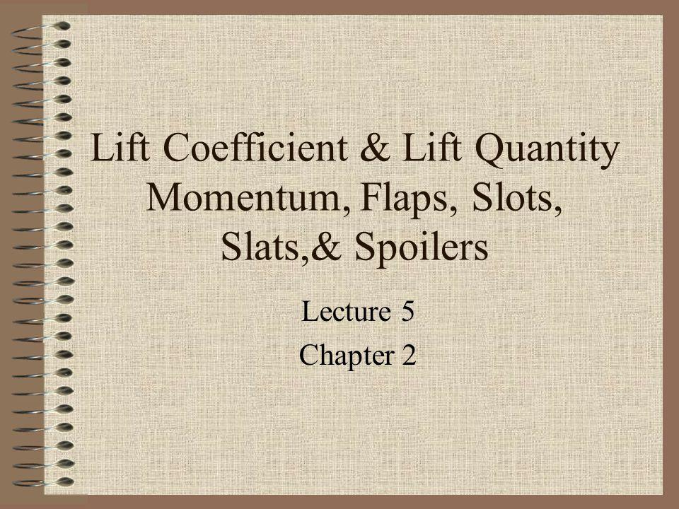 Lift Coefficient & Lift Quantity Momentum, Flaps, Slots, Slats,& Spoilers Lecture 5 Chapter 2