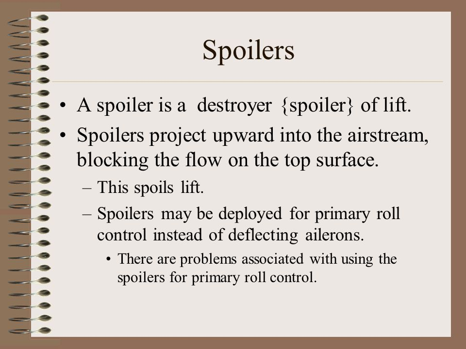 Spoilers A spoiler is a destroyer {spoiler} of lift. Spoilers project upward into the airstream, blocking the flow on the top surface. –This spoils li