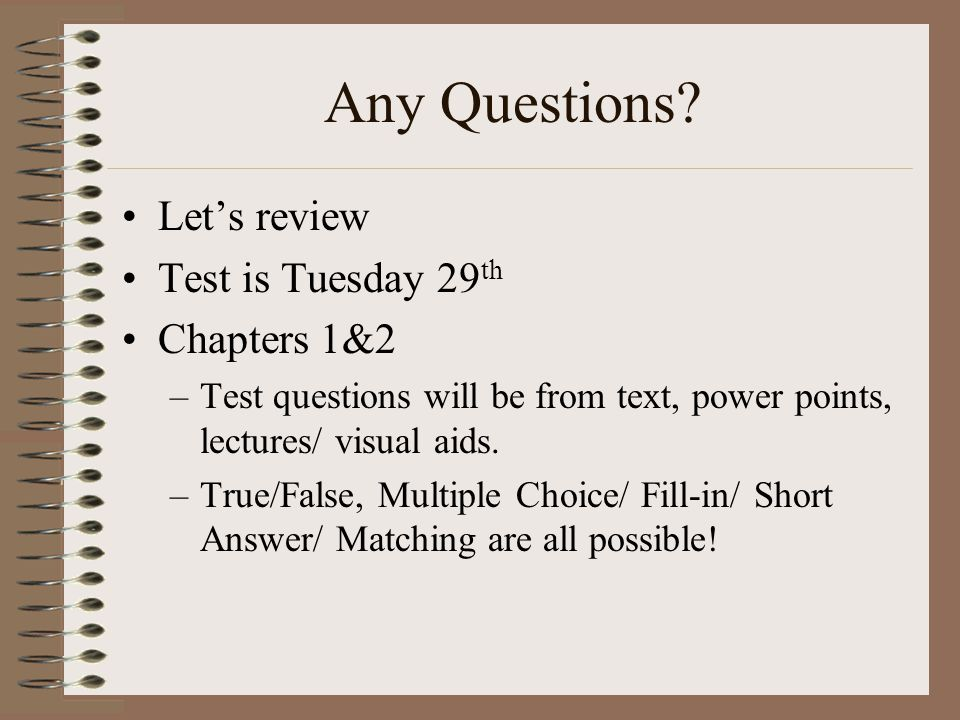 Any Questions? Let's review Test is Tuesday 29 th Chapters 1&2 –Test questions will be from text, power points, lectures/ visual aids. –True/False, Mu