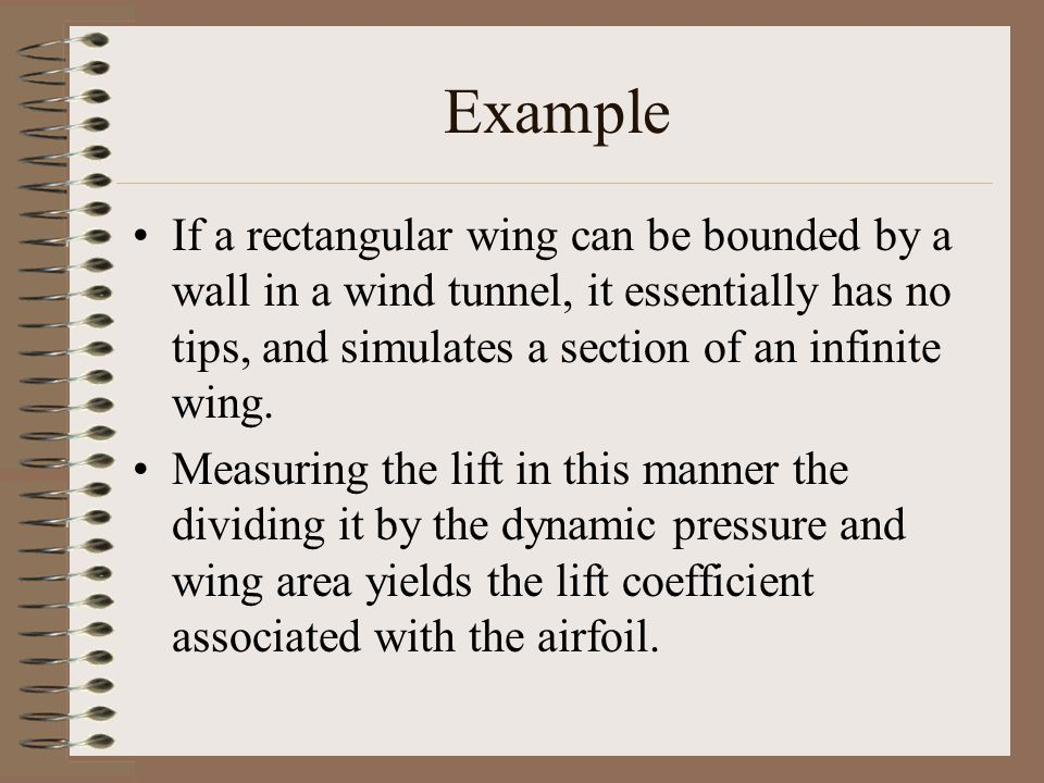 Example If a rectangular wing can be bounded by a wall in a wind tunnel, it essentially has no tips, and simulates a section of an infinite wing. Meas