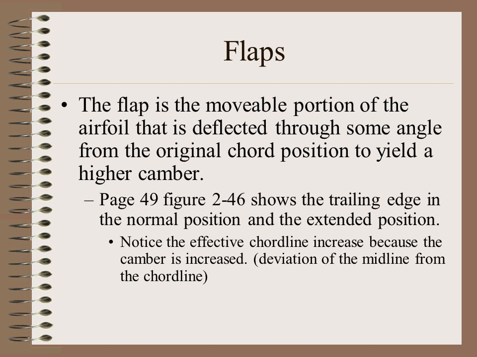 Flaps The flap is the moveable portion of the airfoil that is deflected through some angle from the original chord position to yield a higher camber.