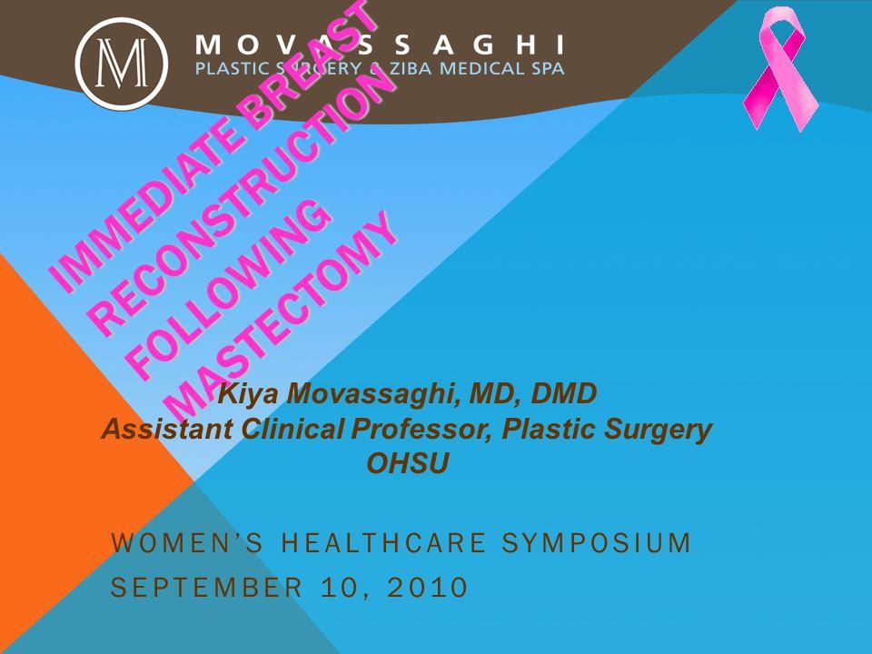IMMEDIATE BREAST RECONSTRUCTION FOLLOWING MASTECTOMY WOMEN'S HEALTHCARE SYMPOSIUM SEPTEMBER 10, 2010 Kiya Movassaghi, MD, DMD Assistant Clinical Professor, Plastic Surgery OHSU