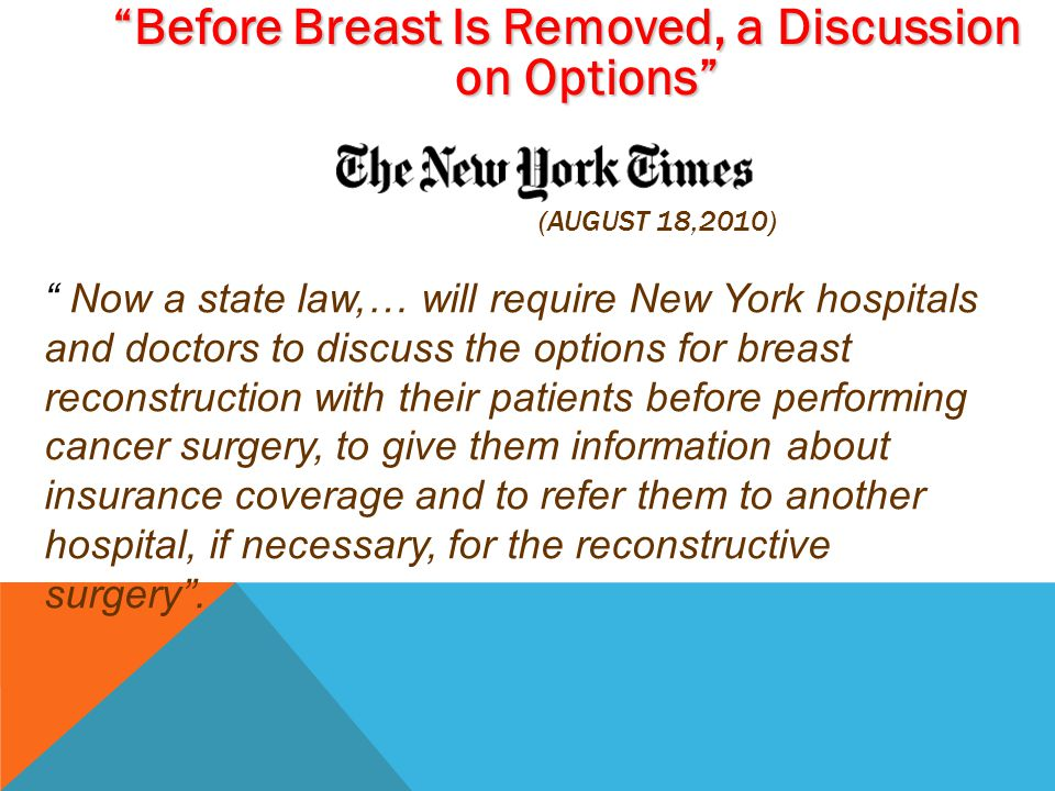 (AUGUST 18,2010) Before Breast Is Removed, a Discussion on Options Now a state law,… will require New York hospitals and doctors to discuss the options for breast reconstruction with their patients before performing cancer surgery, to give them information about insurance coverage and to refer them to another hospital, if necessary, for the reconstructive surgery .