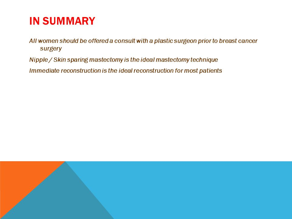 IN SUMMARY All women should be offered a consult with a plastic surgeon prior to breast cancer surgery Nipple / Skin sparing mastectomy is the ideal mastectomy technique Immediate reconstruction is the ideal reconstruction for most patients