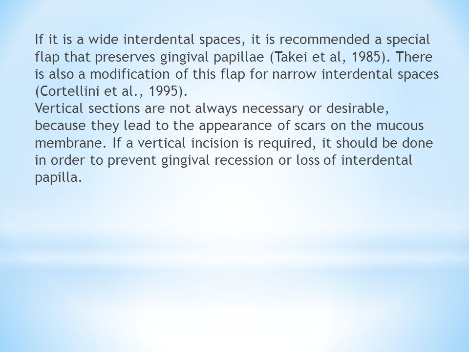 If it is a wide interdental spaces, it is recommended a special flap that preserves gingival papillae (Takei et al, 1985). There is also a modificatio