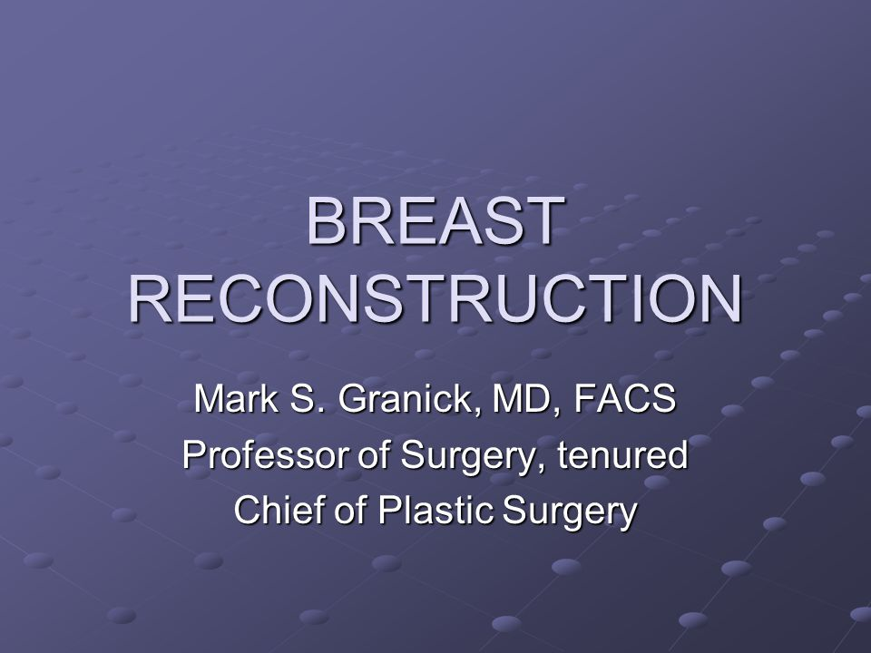 BREAST RECONSTRUCTION Mark S. Granick, MD, FACS Professor of Surgery, tenured Chief of Plastic Surgery