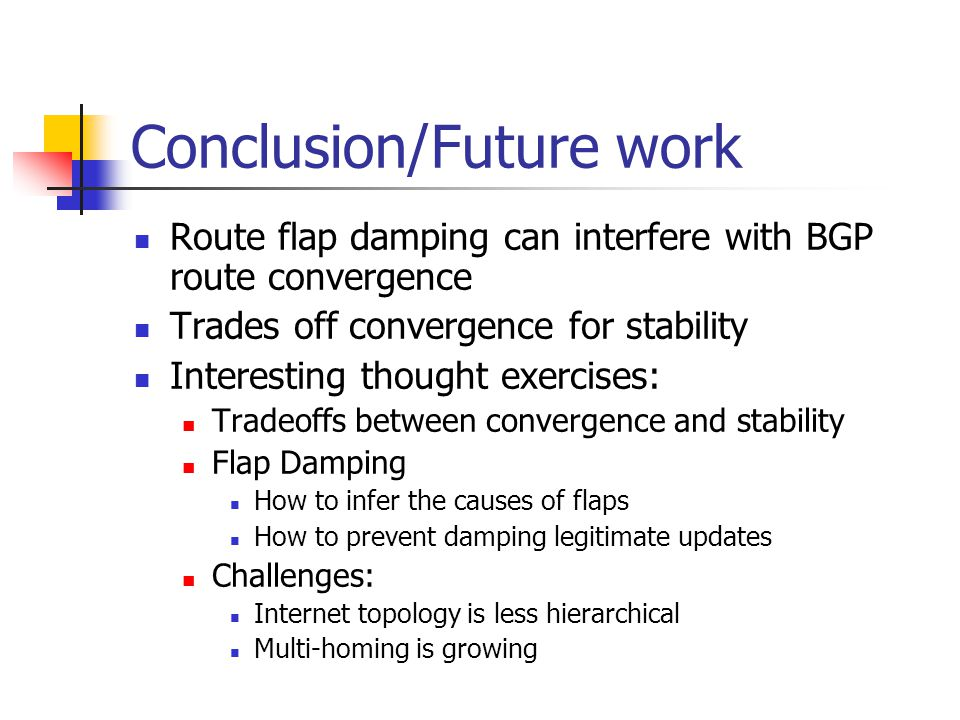 Conclusion/Future work Route flap damping can interfere with BGP route convergence Trades off convergence for stability Interesting thought exercises: Tradeoffs between convergence and stability Flap Damping How to infer the causes of flaps How to prevent damping legitimate updates Challenges: Internet topology is less hierarchical Multi-homing is growing