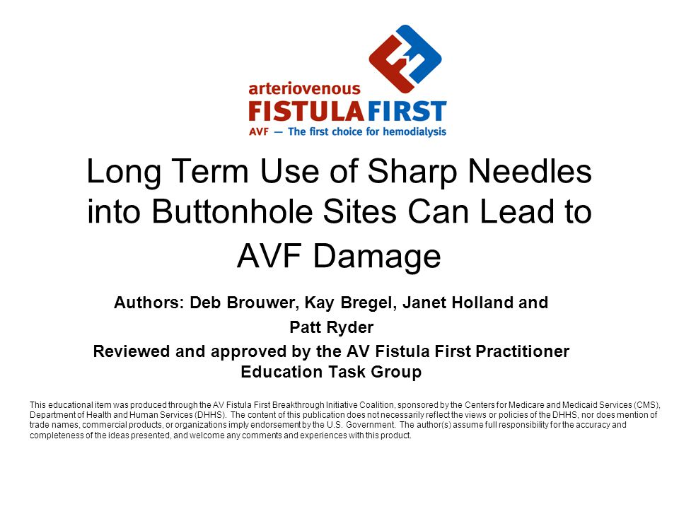 Long Term Use of Sharp Needles into Buttonhole Sites Can Lead to AVF Damage Authors: Deb Brouwer, Kay Bregel, Janet Holland and Patt Ryder Reviewed and approved by the AV Fistula First Practitioner Education Task Group This educational item was produced through the AV Fistula First Breakthrough Initiative Coalition, sponsored by the Centers for Medicare and Medicaid Services (CMS), Department of Health and Human Services (DHHS).