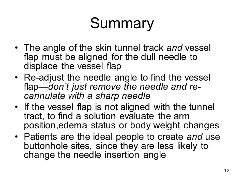 12 Summary The angle of the skin tunnel track and vessel flap must be aligned for the dull needle to displace the vessel flap Re-adjust the needle angle to find the vessel flap—don't just remove the needle and re- cannulate with a sharp needle If the vessel flap is not aligned with the tunnel tract, to find a solution evaluate the arm position,edema status or body weight changes Patients are the ideal people to create and use buttonhole sites, since they are less likely to change the needle insertion angle