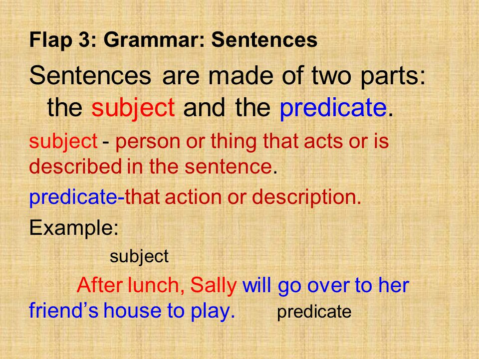 Flap 3: Grammar: Sentences Sentences are made of two parts: the subject and the predicate.
