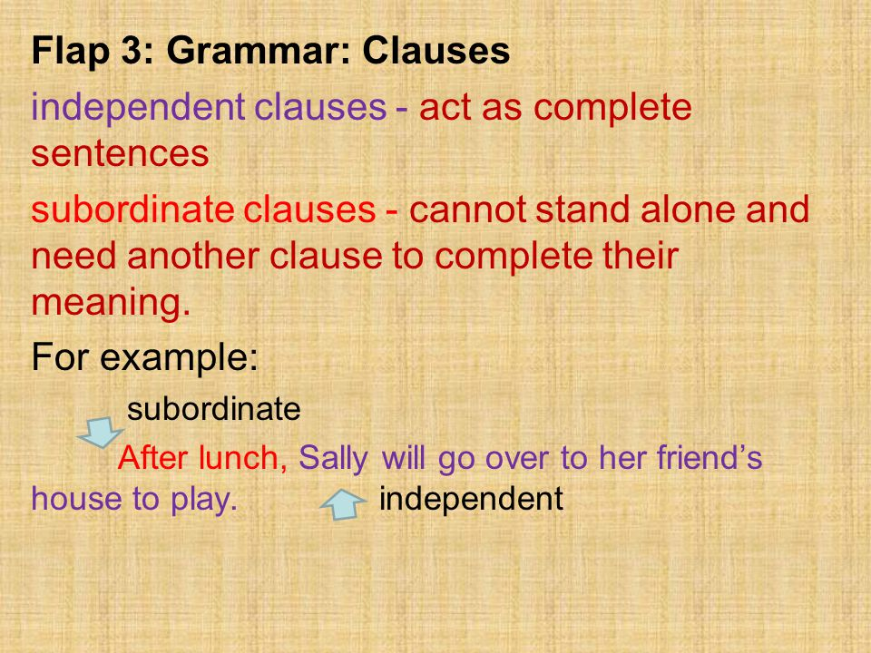 Flap 3: Grammar: Clauses independent clauses - act as complete sentences subordinate clauses - cannot stand alone and need another clause to complete