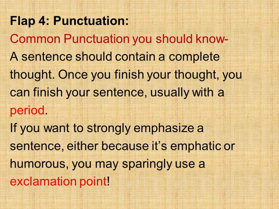 Flap 4: Punctuation: Common Punctuation you should know- A sentence should contain a complete thought. Once you finish your thought, you can finish yo