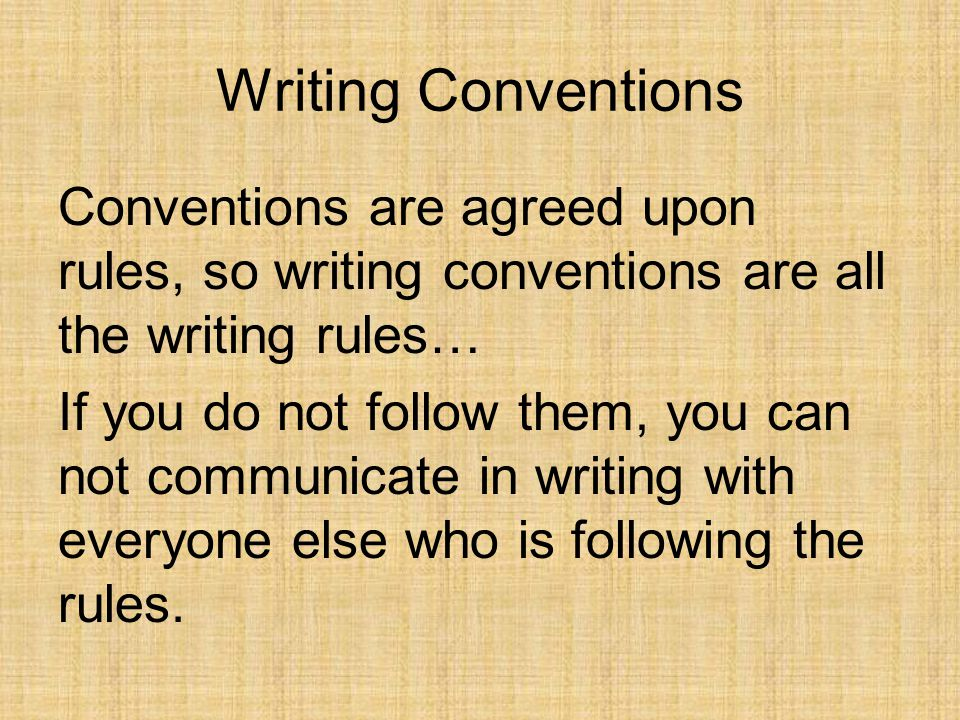 Writing Conventions Conventions are agreed upon rules, so writing conventions are all the writing rules… If you do not follow them, you can not communicate in writing with everyone else who is following the rules.