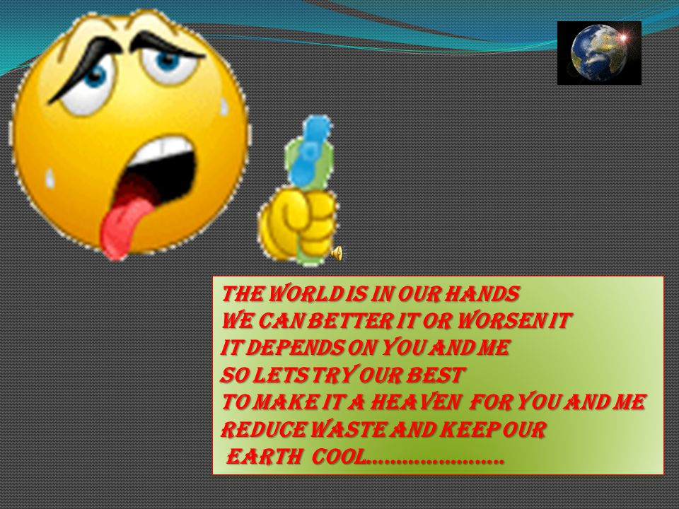 THE WORLD IS IN OUR HANDS WE CAN BETTER IT OR WORSEN IT IT DEPENDS ON YOU AND ME SO LETS TRY OUR BEST TO MAKE IT A HEAVEN FOR YOU AND ME REDUCE WASTE AND KEEP OUR EARTH COOL…………………..
