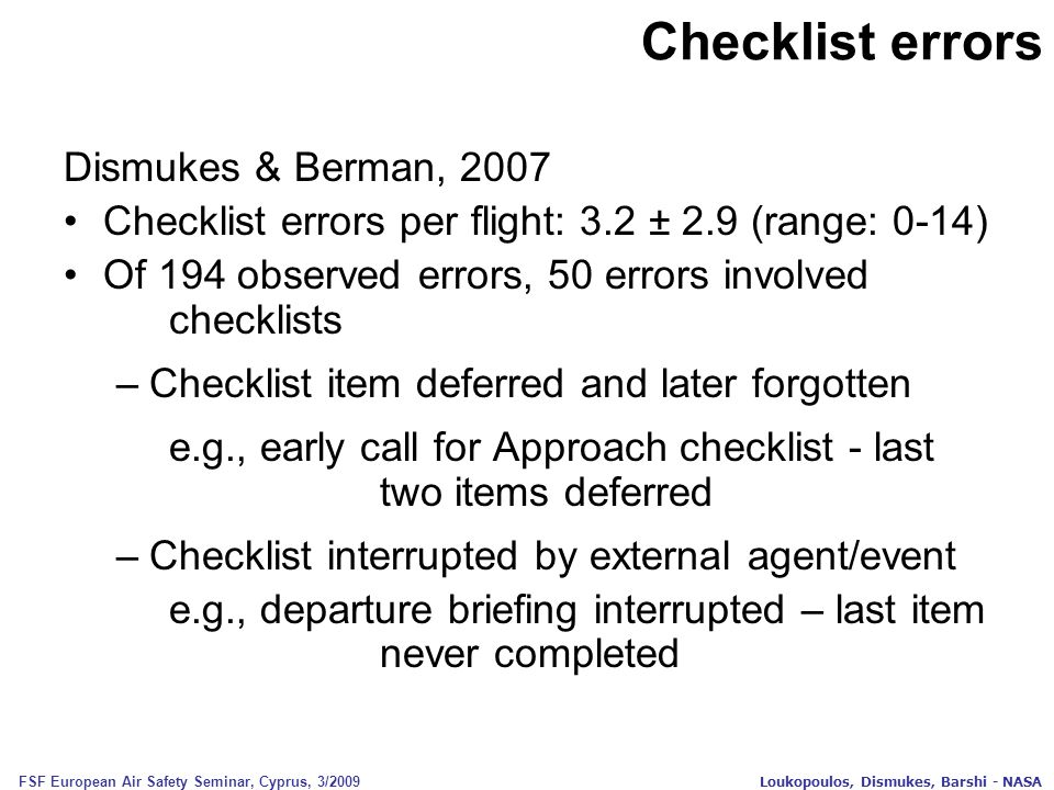 FSF European Air Safety Seminar, Cyprus, 3/2009 Loukopoulos, Dismukes, Barshi - NASA Checklist errors Dismukes & Berman, 2007 Checklist errors per flight: 3.2 ± 2.9 (range: 0-14) Of 194 observed errors, 50 errors involved checklists –Checklist item deferred and later forgotten e.g., early call for Approach checklist - last two items deferred –Checklist interrupted by external agent/event e.g., departure briefing interrupted – last item never completed
