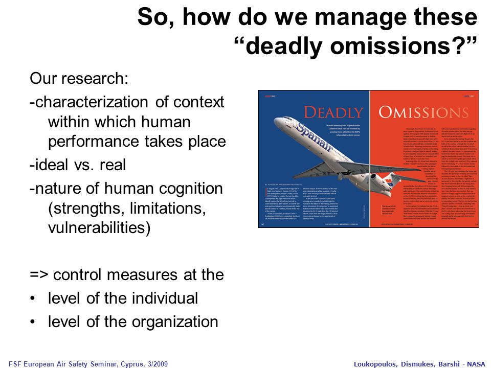 FSF European Air Safety Seminar, Cyprus, 3/2009 Loukopoulos, Dismukes, Barshi - NASA Our research: -characterization of context within which human performance takes place -ideal vs.