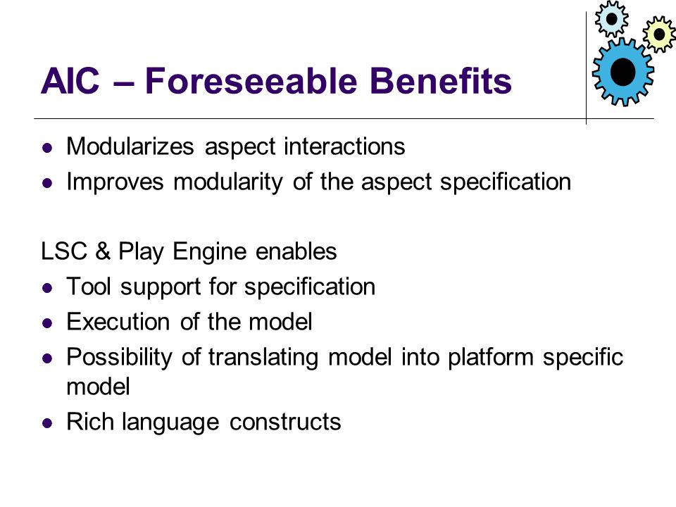 AIC – Foreseeable Benefits Modularizes aspect interactions Improves modularity of the aspect specification LSC & Play Engine enables Tool support for specification Execution of the model Possibility of translating model into platform specific model Rich language constructs