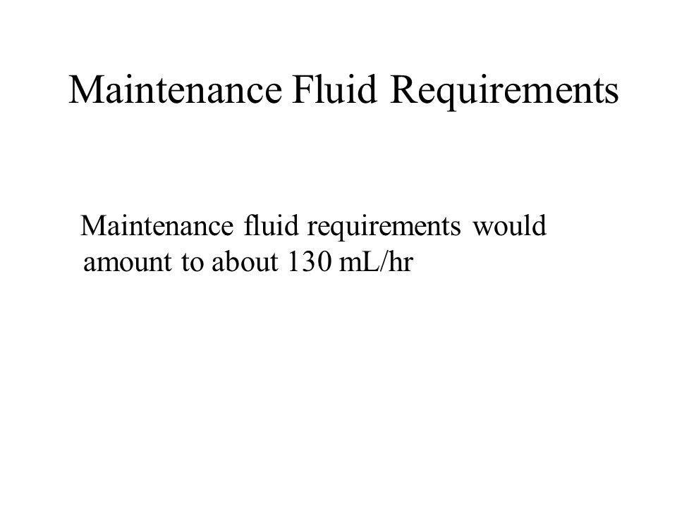 Maintenance Fluid Requirements Maintenance fluid requirements would amount to about 130 mL/hr