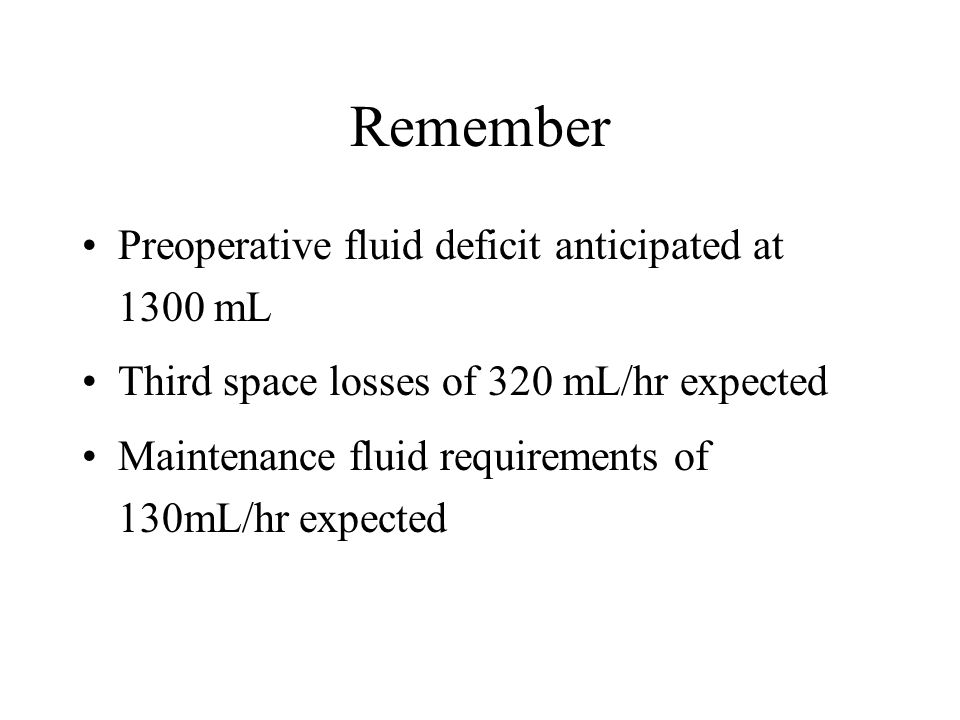 Remember Preoperative fluid deficit anticipated at 1300 mL Third space losses of 320 mL/hr expected Maintenance fluid requirements of 130mL/hr expecte