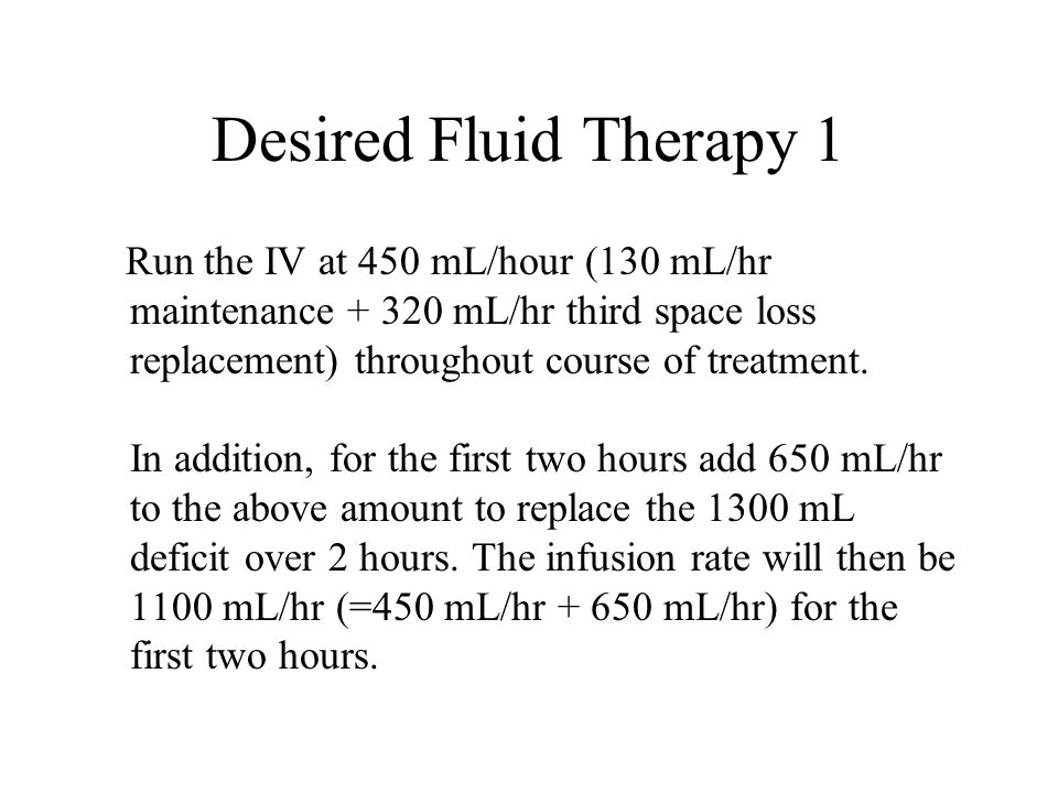 Desired Fluid Therapy 1 Run the IV at 450 mL/hour (130 mL/hr maintenance + 320 mL/hr third space loss replacement) throughout course of treatment. In