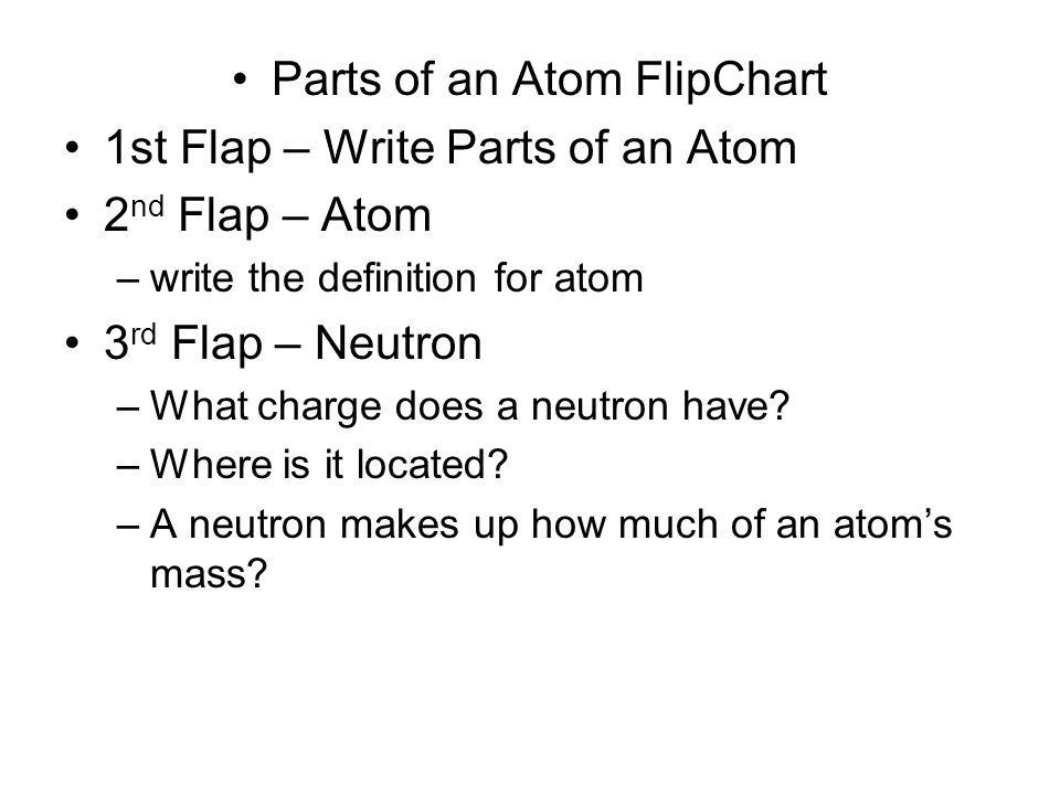 Parts of an Atom FlipChart 1st Flap – Write Parts of an Atom 2 nd Flap – Atom –write the definition for atom 3 rd Flap – Neutron –What charge does a neutron have.