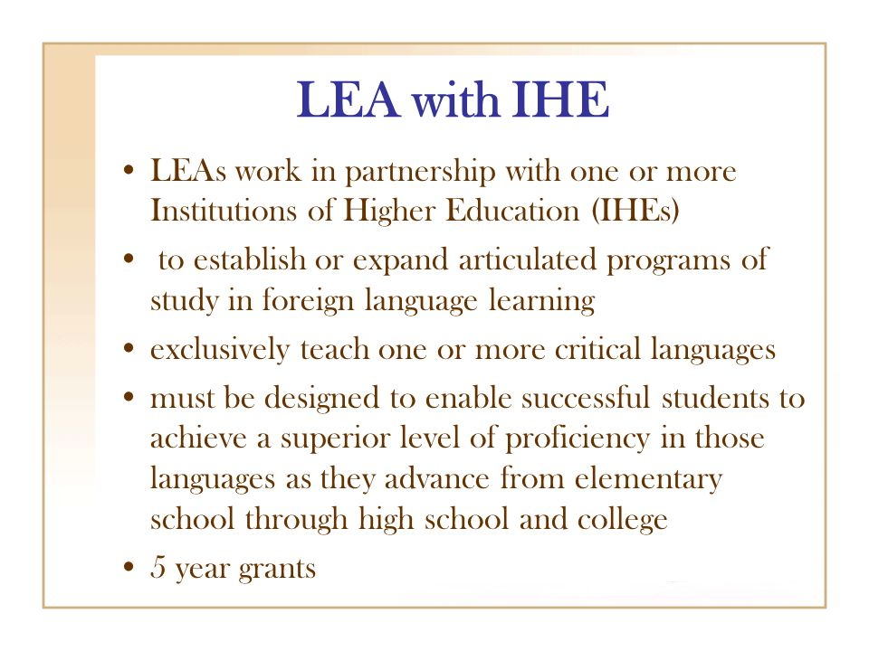 LEA with IHE LEAs work in partnership with one or more Institutions of Higher Education (IHEs) to establish or expand articulated programs of study in foreign language learning exclusively teach one or more critical languages must be designed to enable successful students to achieve a superior level of proficiency in those languages as they advance from elementary school through high school and college 5 year grants
