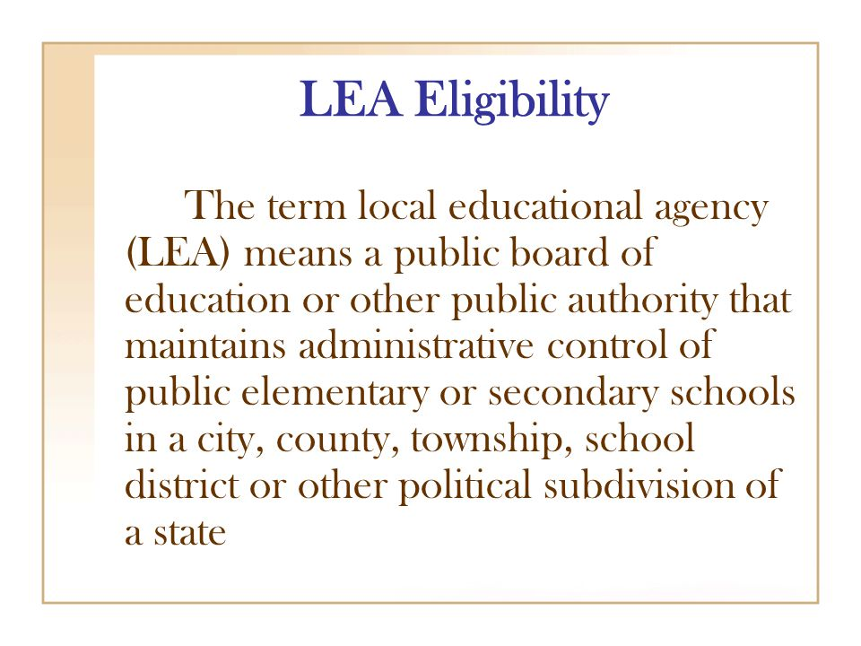 LEA Eligibility The term local educational agency (LEA) means a public board of education or other public authority that maintains administrative control of public elementary or secondary schools in a city, county, township, school district or other political subdivision of a state