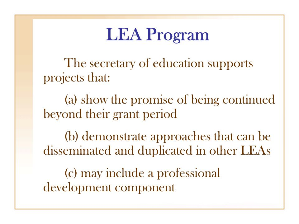 LEA Program The secretary of education supports projects that: (a) show the promise of being continued beyond their grant period (b) demonstrate approaches that can be disseminated and duplicated in other LEAs (c) may include a professional development component