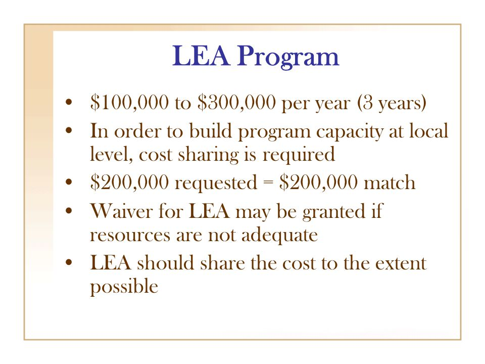 LEA Program $100,000 to $300,000 per year (3 years) In order to build program capacity at local level, cost sharing is required $200,000 requested = $200,000 match Waiver for LEA may be granted if resources are not adequate LEA should share the cost to the extent possible