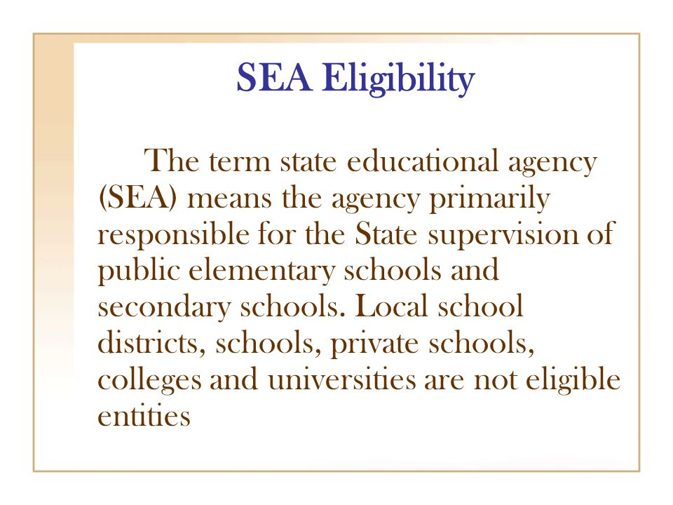 SEA Eligibility The term state educational agency (SEA) means the agency primarily responsible for the State supervision of public elementary schools and secondary schools.