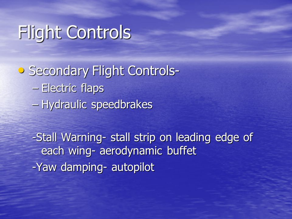 Flight Controls Secondary Flight Controls- Secondary Flight Controls- –Electric flaps –Hydraulic speedbrakes -Stall Warning- stall strip on leading edge of each wing- aerodynamic buffet -Yaw damping- autopilot