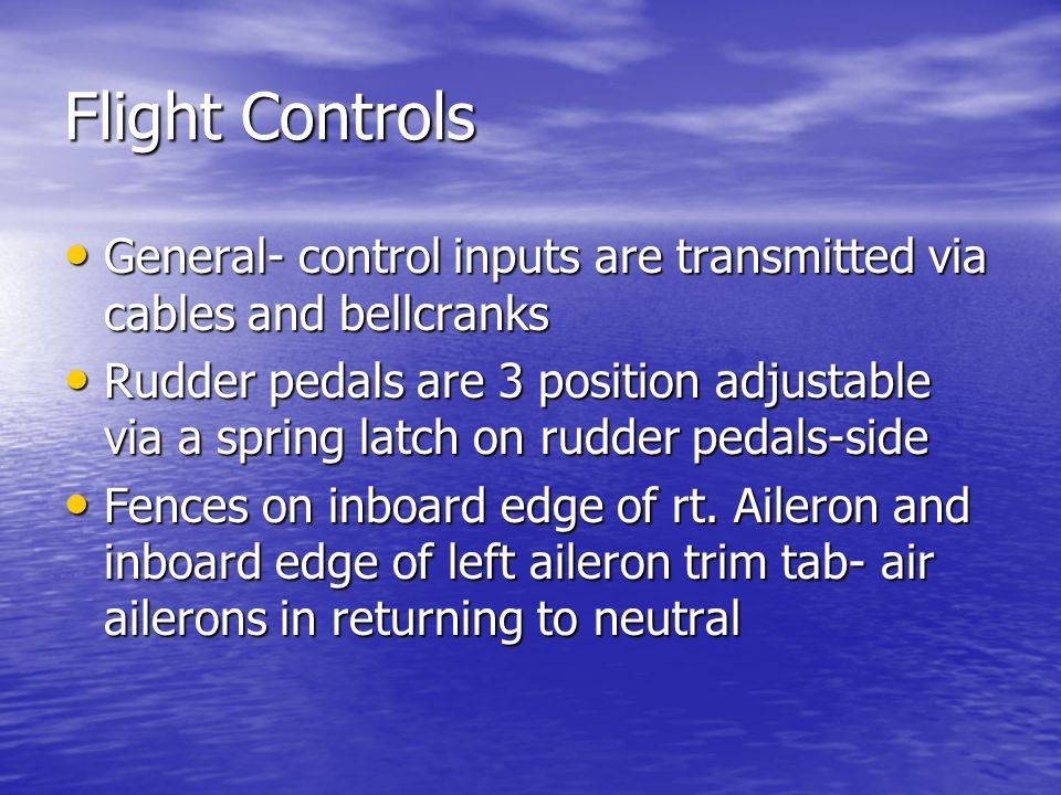 Flight Controls General- control inputs are transmitted via cables and bellcranks General- control inputs are transmitted via cables and bellcranks Rudder pedals are 3 position adjustable via a spring latch on rudder pedals-side Rudder pedals are 3 position adjustable via a spring latch on rudder pedals-side Fences on inboard edge of rt.