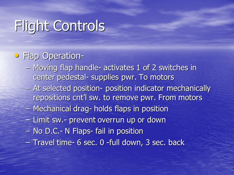 Flight Controls Flap Operation- Flap Operation- –Moving flap handle- activates 1 of 2 switches in center pedestal- supplies pwr.