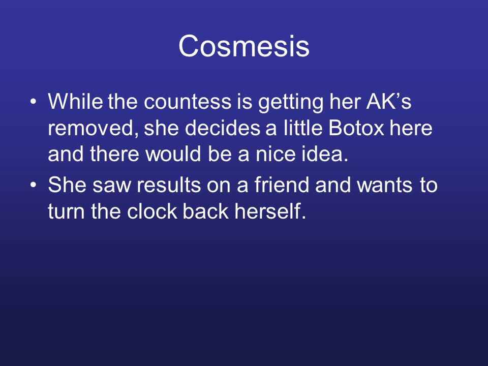 Cosmesis While the countess is getting her AK's removed, she decides a little Botox here and there would be a nice idea. She saw results on a friend a