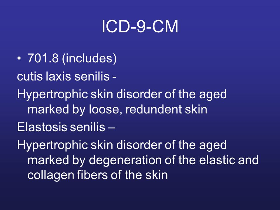 ICD-9-CM 701.8 (includes) cutis laxis senilis - Hypertrophic skin disorder of the aged marked by loose, redundent skin Elastosis senilis – Hypertrophi