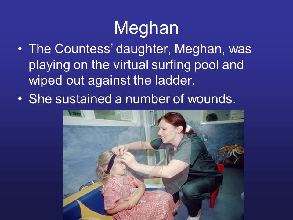 Meghan The Countess' daughter, Meghan, was playing on the virtual surfing pool and wiped out against the ladder. She sustained a number of wounds.