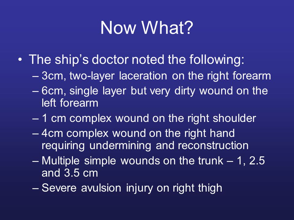 Now What? The ship's doctor noted the following: –3cm, two-layer laceration on the right forearm –6cm, single layer but very dirty wound on the left f