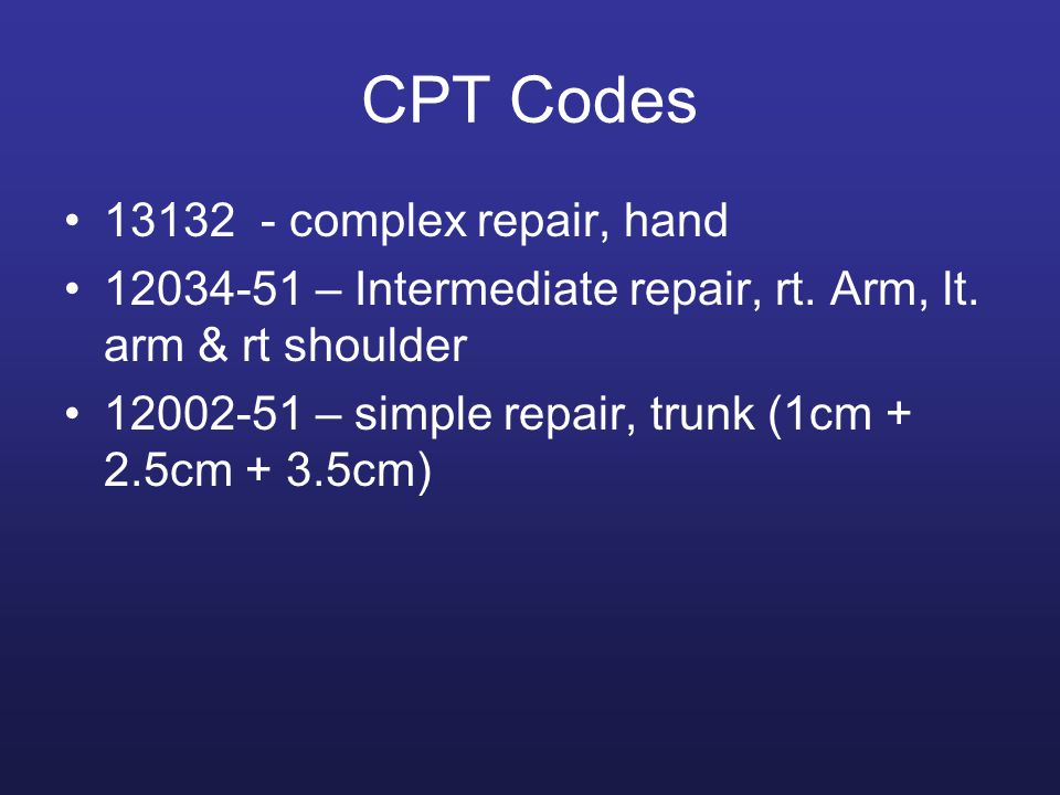 CPT Codes 13132 - complex repair, hand 12034-51 – Intermediate repair, rt. Arm, lt. arm & rt shoulder 12002-51 – simple repair, trunk (1cm + 2.5cm + 3