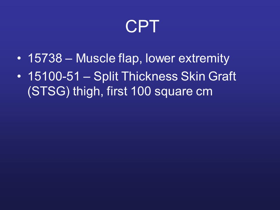 CPT 15738 – Muscle flap, lower extremity 15100-51 – Split Thickness Skin Graft (STSG) thigh, first 100 square cm