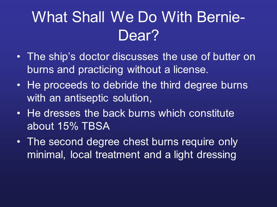 What Shall We Do With Bernie- Dear? The ship's doctor discusses the use of butter on burns and practicing without a license. He proceeds to debride th